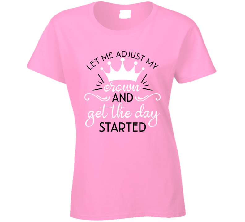 Let Me Adjust My Crown And Get The Day Started Ladies T Shirt