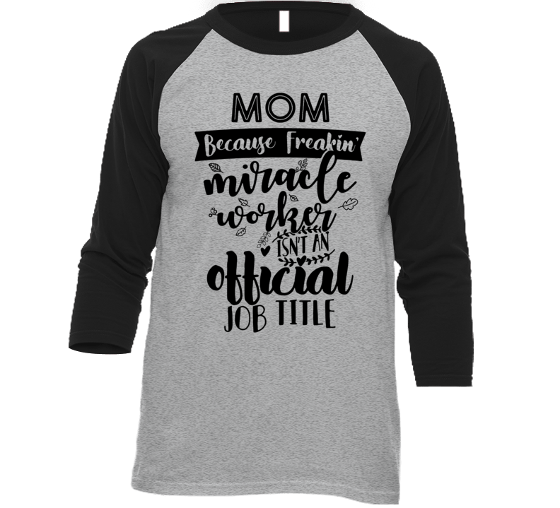 Mom Because Miracle Worker Isn't An Official Title T Shirt