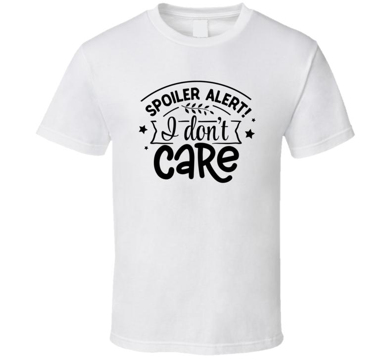 Spoiler Alert! I Don't Care T Shirt