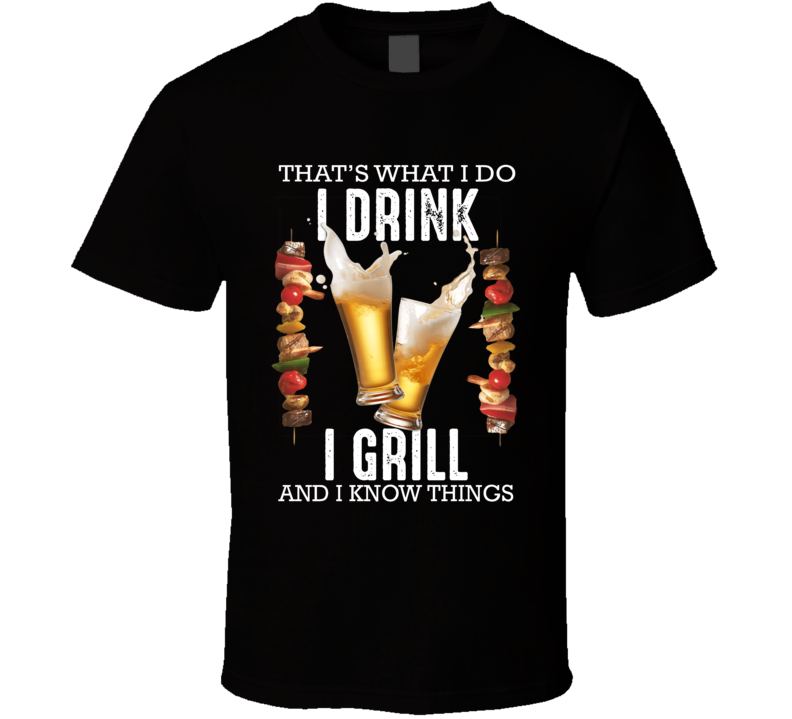 That's What I Do  I Drink, I Grill And I Know Things T Shirt