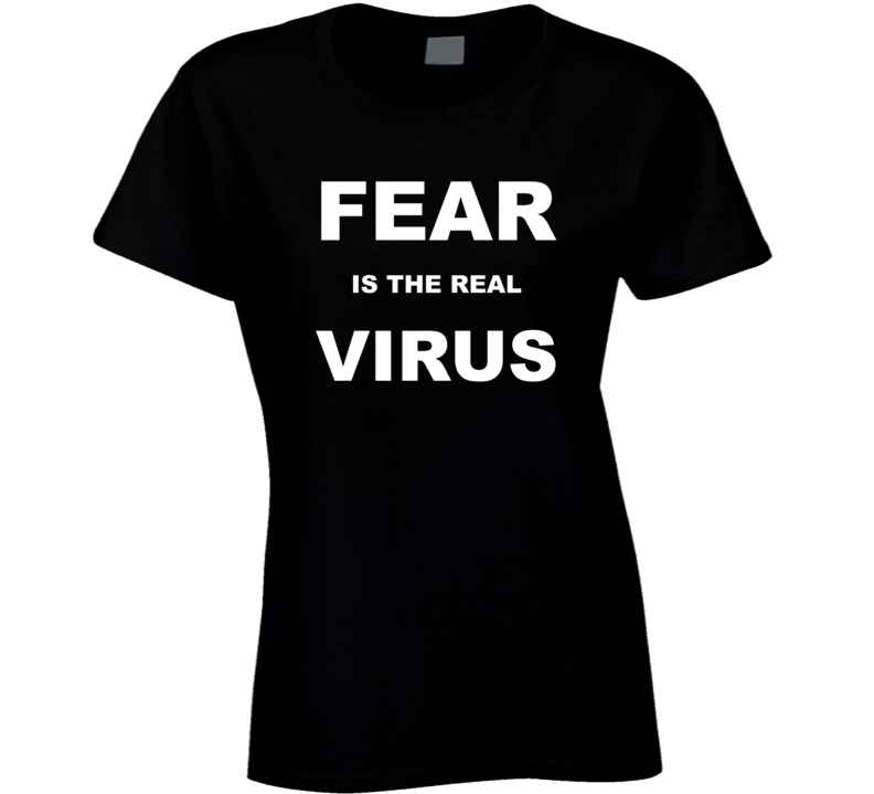 Fear Is The Real Virus Ladies T Shirt