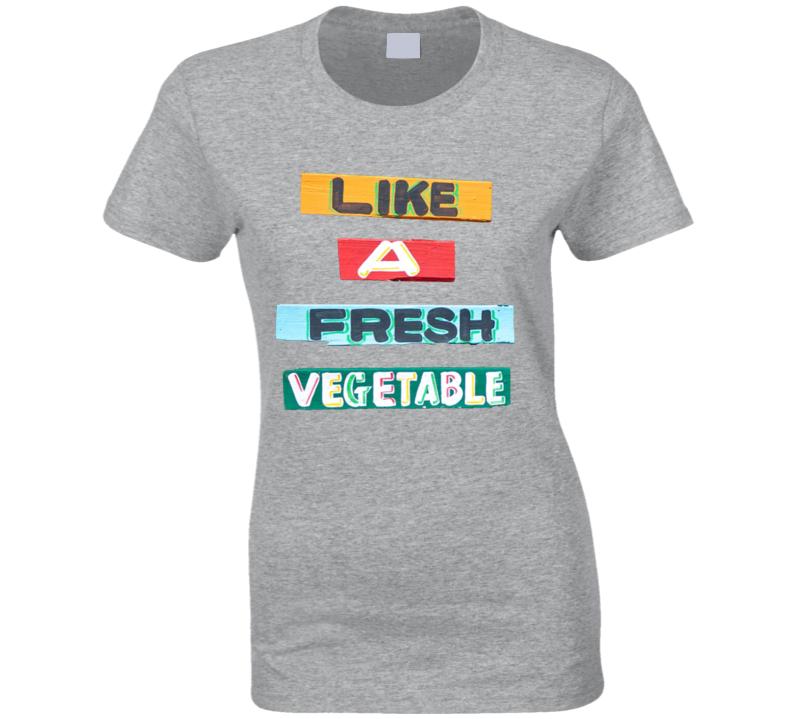 Like A Fresh Vegetable Ladies T Shirt