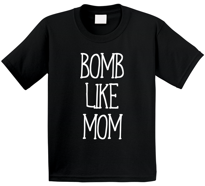 Bomb Like Mom T Shirt