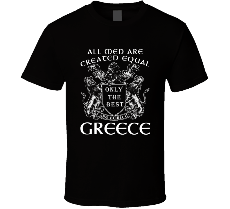 All Men Are Created Equal Only The Best Are Born In Greece T Shirt