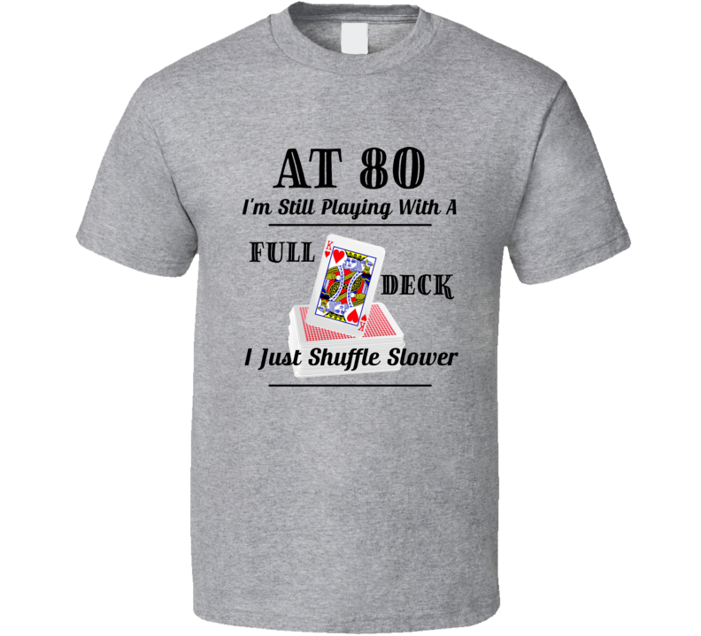At 80 I'm Still Playing With A Full Deck I Just Shuffle Slower T Shirt