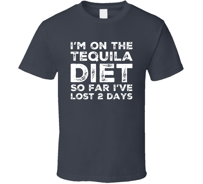 I'm On The Tequila Diet So Far I've Lost Two Days T Shirt