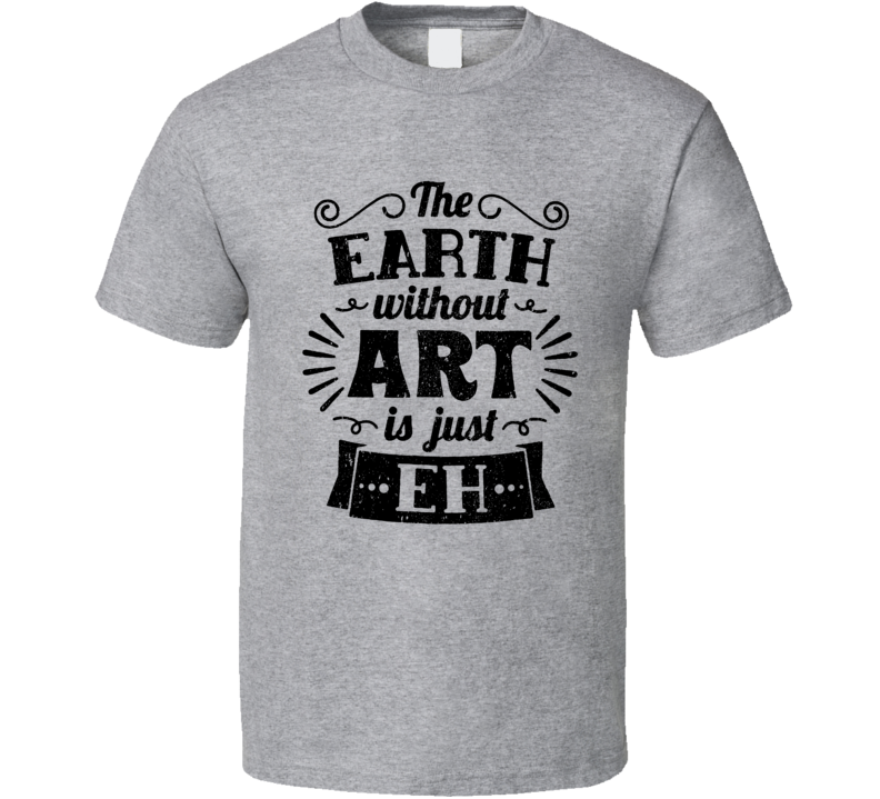 The Earth Without Art Is Just Eh T Shirt