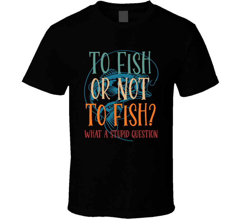 To Fish Or Not To Fish What A Stupid Question T Shirt