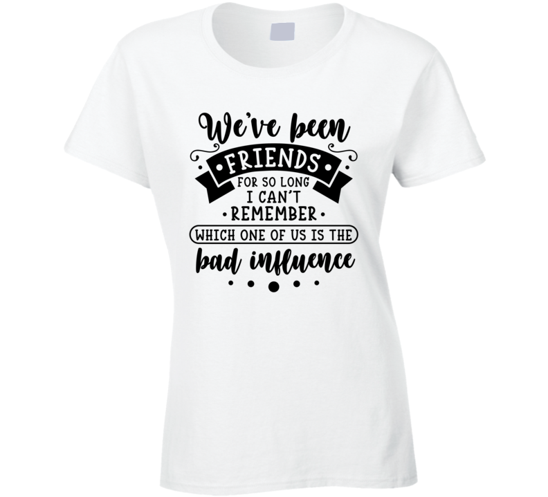 We've Been Friends For So Long I Can't Remember Which One Ofus Is The Bad Influence Ladies T Shirt