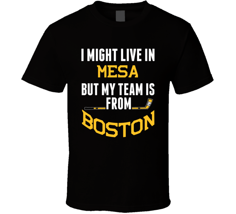 I Might Live In Mesa City But My Team Is From Boston Hockey T Shirt