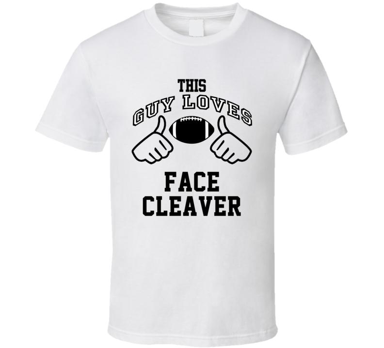 This Guy Loves Face Cleaver Leonard Weaver Football Player Nickname T Shirt