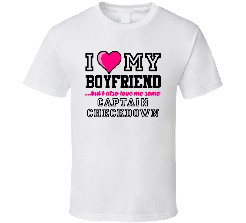Love My Boyfriend And Captain Checkdown Trent Edwards Football Player Nickname T Shirt