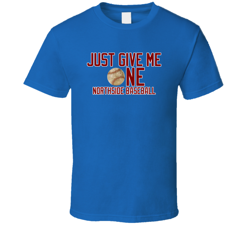 Chicago Northside Baseball Just Give Me One Blue Tshirt