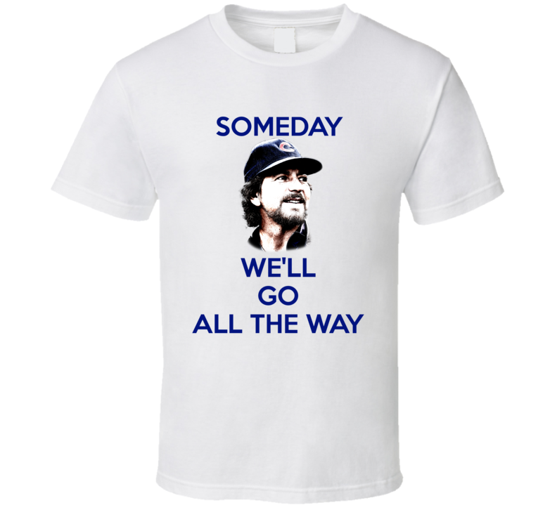 Chicago Cubs Baseball Eddie Vedder Inspired Someday We'll Go All The Way Fan Tshirt