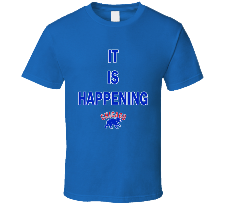 Chicago Cubs Inspired It Is Happening Fan Tshirts T Shirt