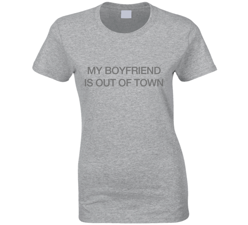 Boyfriend Out of Town Ladies Funny T Shirt as worn by Drew Barrymore