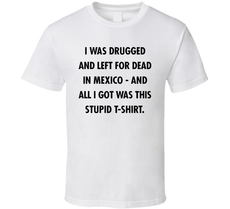 I Was Drugged & Left 4 Dead in Mexico Funny Tee Seen In Movie The Game T Shirt