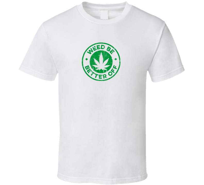 Weed Be Better Off Cool Legalize Marijuana Funny Worn Look T Shirt