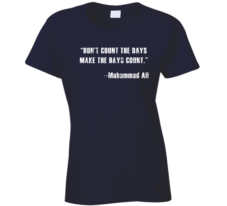 Don't Count Days Make Days Count Muhammad Ali Worn Look Ladies T Shirt