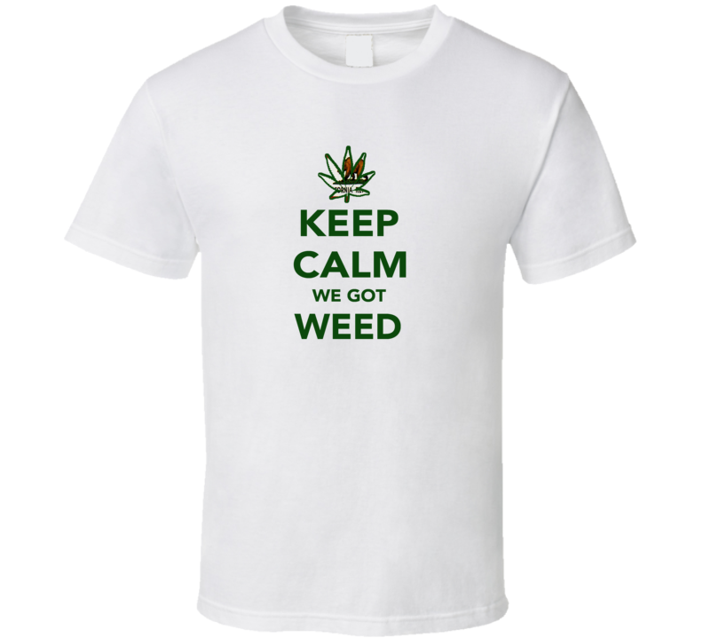 Keep Calm We Got Weed California Cool Legalize Marijuana Leaf T Shirt