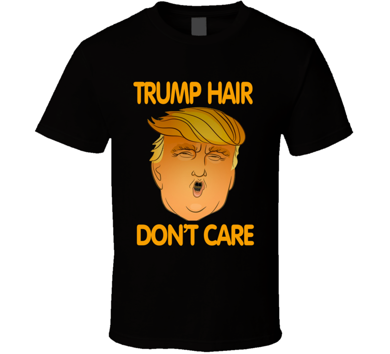 Trump Hair Don't Care Funny President Elections 2016 Cool T Shirt