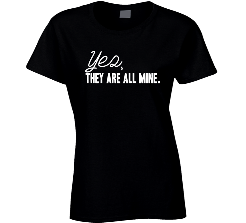 Yes They are All Mine Funny Mom Xmas Gift Mothers Day Ladies T Shirt