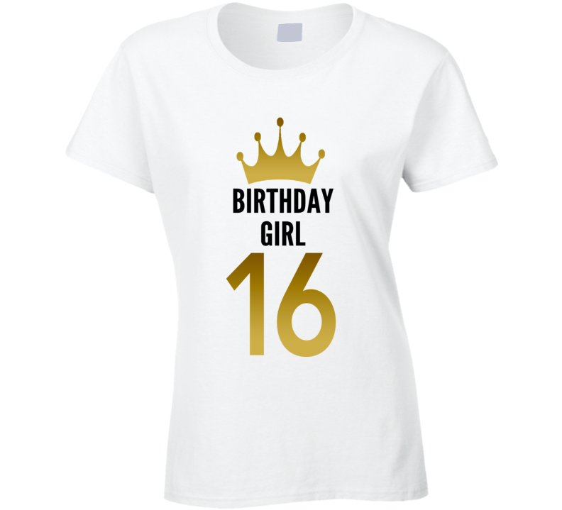 Birthday Girl 16 Year Old Teenager Cool Gift Funny Ladies T Shirt