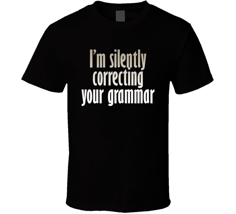 I'm Silently Correcting Your Grammar Funny Cool Awesome Gift T Shirt