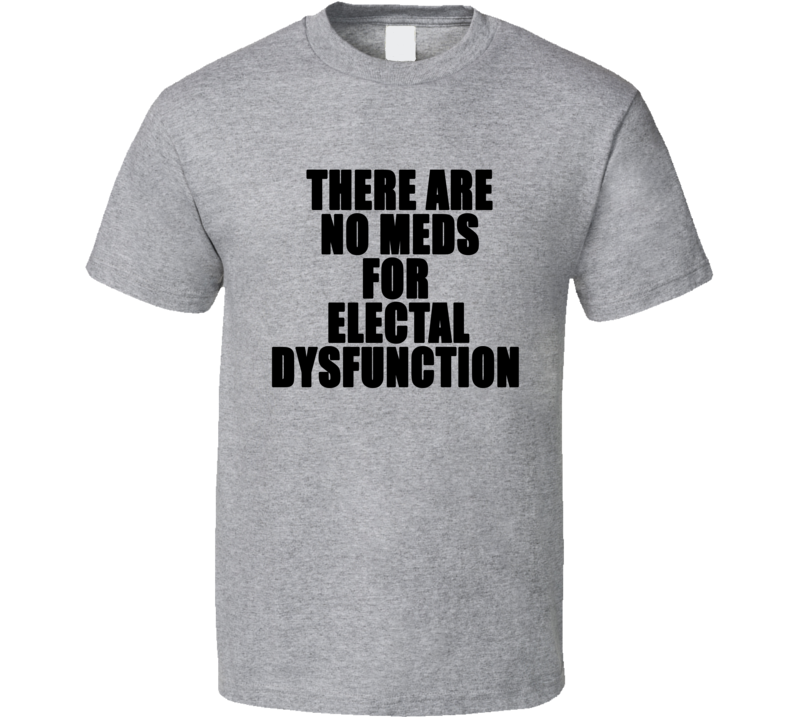 There are No Meds for Electal Dysfunction Funny Trump Scandal T Shirt