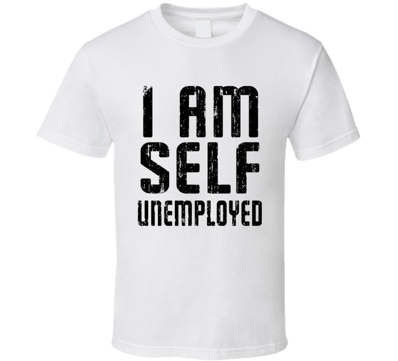 I Am Self Unemployed Cool Funny Occupation Worn Look T Shirt