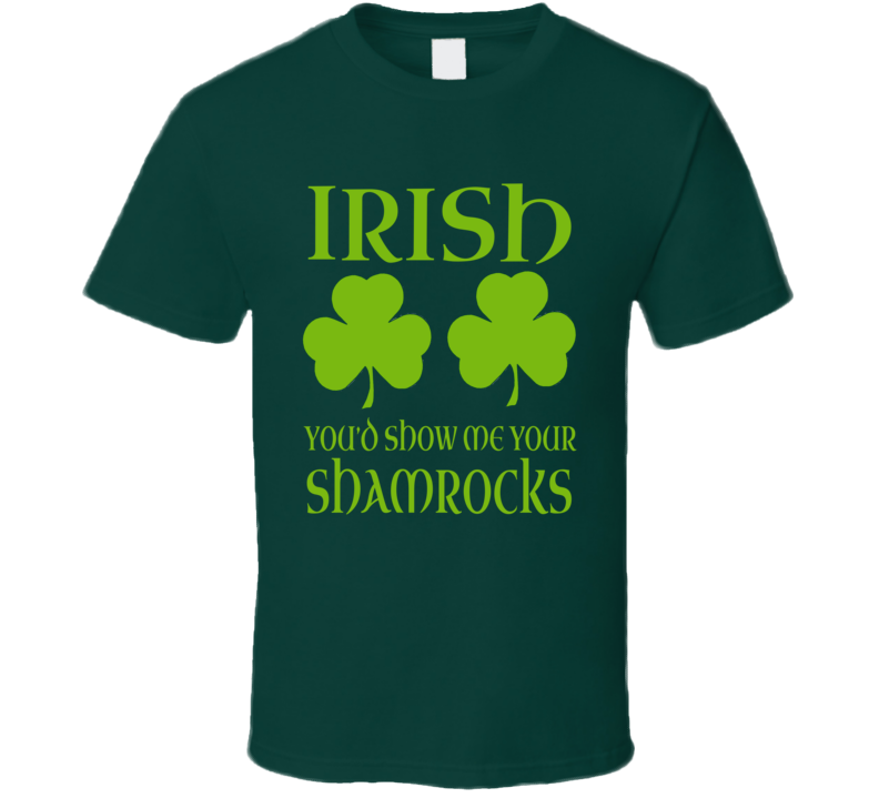 Irish You'd Show Me Your Shamrocks Funny St. Patricks Day T Shirt