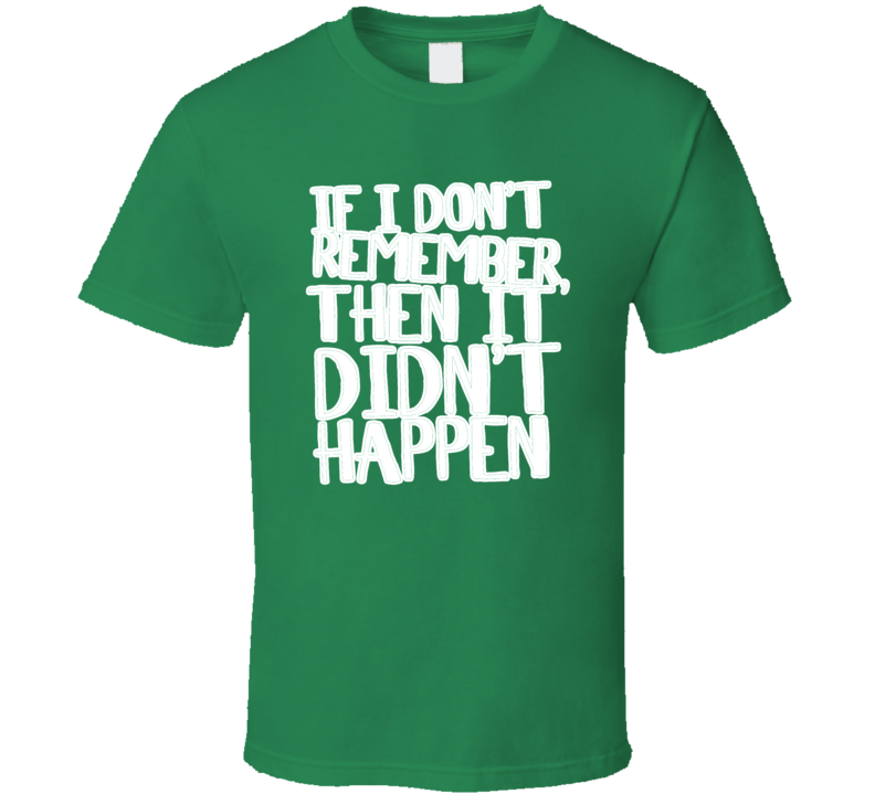 If I Don't Remember Then It Didn't Happen St Patrick's Day T Shirt