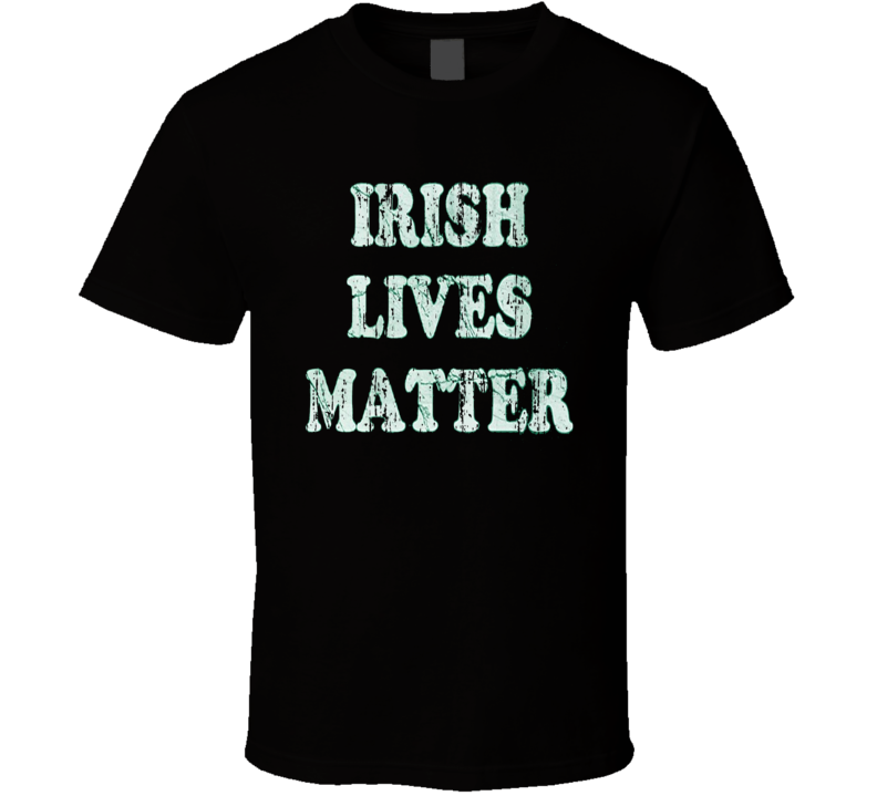 Irish Lives Matter St Patricks Day Worn Look Cool Green T Shirt