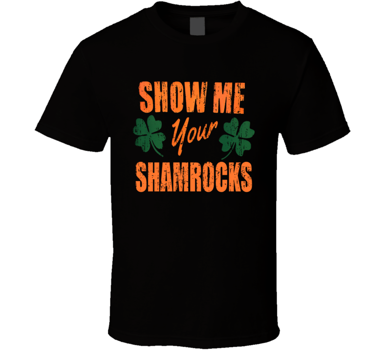 Show Me Your Shamrocks Worn Look Funny St Patricks Day Irish T Shirt