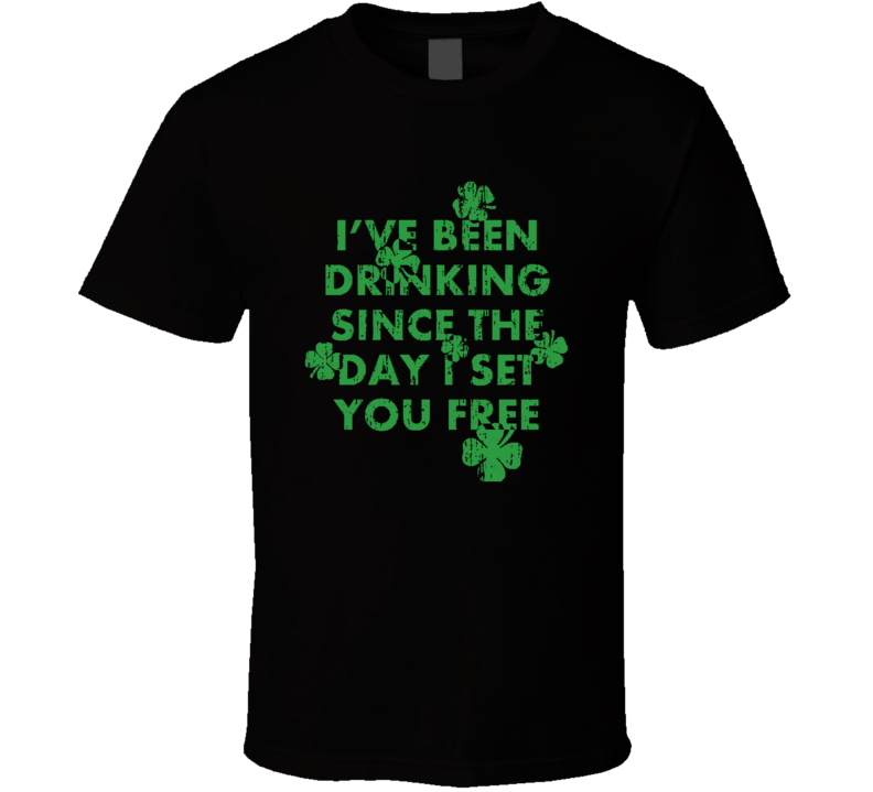 Ive Been Drinking Since the Day I Set You Free Worn Look Irish T Shirt