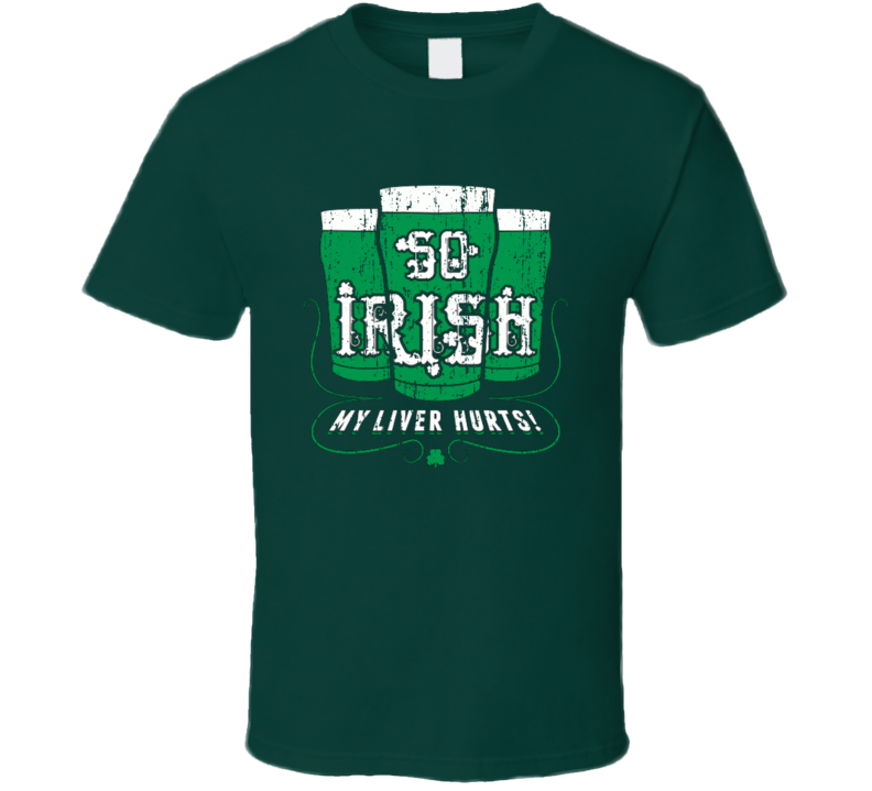 So Irish My Liver Hurts Funny St Patricks Day Funny Worn Look T Shirt