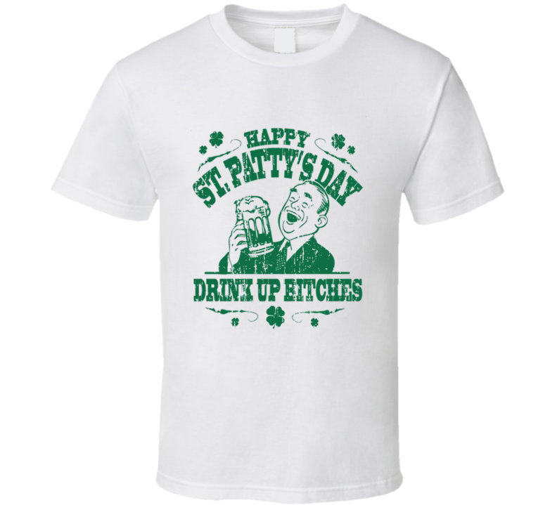 Happy St Pattys Day Drink Up Bitches Worn Look Funny Irish T Shirts T Shirt
