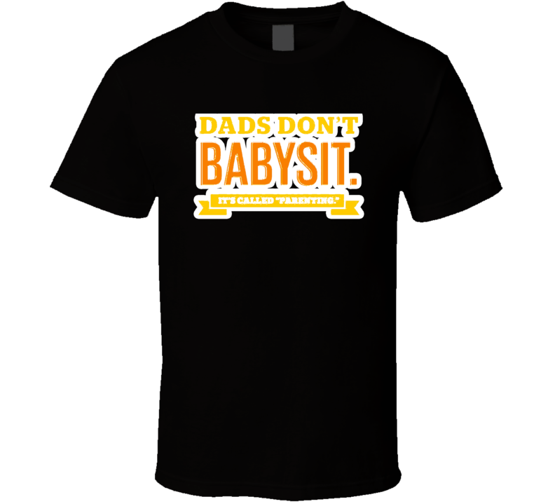 Dads Don't Baby Sit Its Called Parenting Fathers Day Gift T Shirt