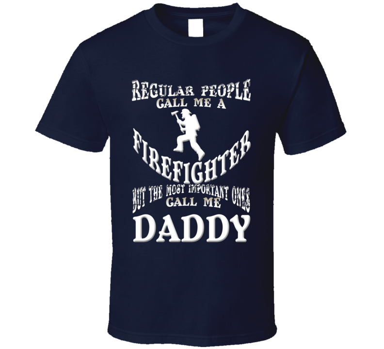 Regular People Firefighter Important Ones Daddy Fathers Day T Shirt