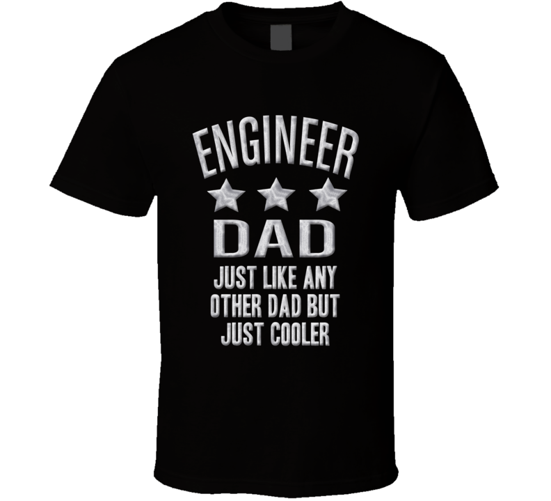 Engineer Dad Just Like Any Other Much Cooler Fathers Day T Shirt