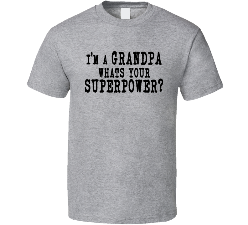 I'm a Grandpa Whats You Super Power Fatthers Fay Funny Gift T Shirt