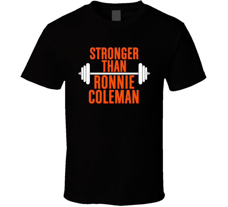 Stronger Than Ronnie Coleman Celebrity Body Builder Wokout T Shirt