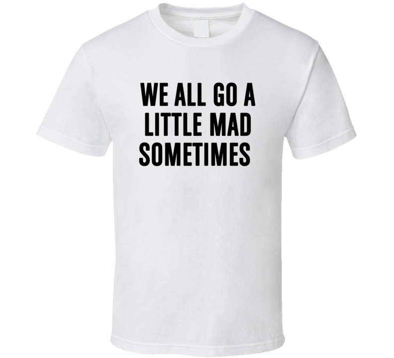 We All Go A Little Mad Sometimes Psycho Movie Quote Funny T Shirt
