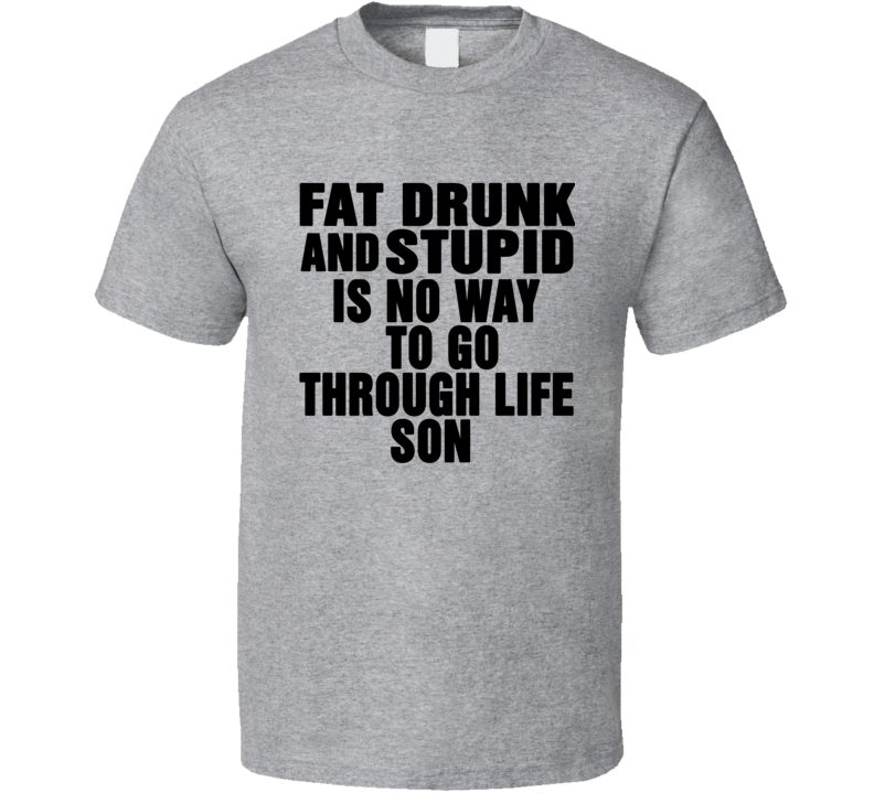 Fat Drunk Stupid Is No Way To Go Through Life Son Movie Quote T Shirt