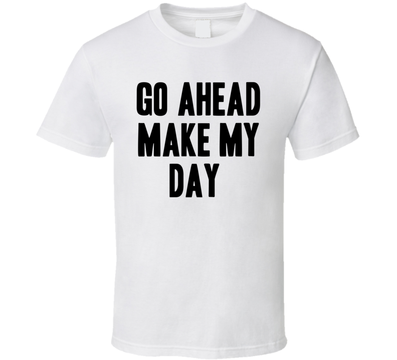 Go Ahead Make My Day Sudden Impact Movie Quote Funny Cool T Shirt