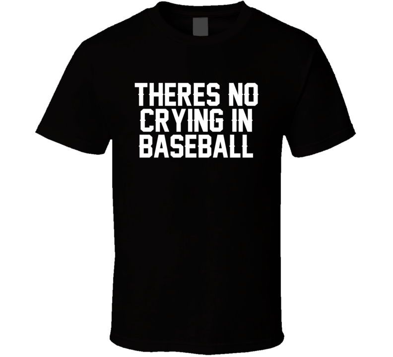 Theres No Crying In Baseball A League Of Their Own Movie Quote T Shirt
