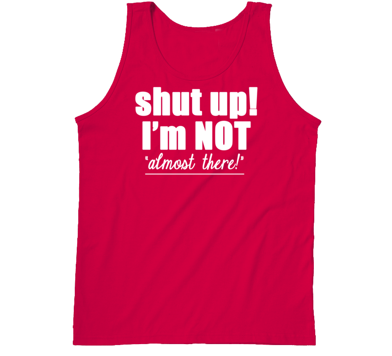 Shut Up I'm Not Almost There Funny Exercise Cool Workout Tanktop