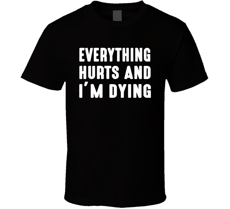Everything Hurts And I'm Dying Funny Exercise Cool Workout Gym T Shirt
