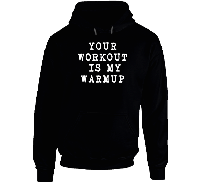 Your Workout Is My Warmup Funny Exercise Cool Workout Gym Hoodie