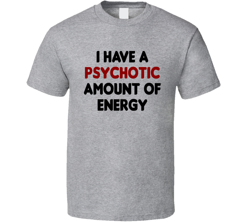 I Have A Psychotic Amount Of Energy Funny Exercise Workout Gym T Shirt